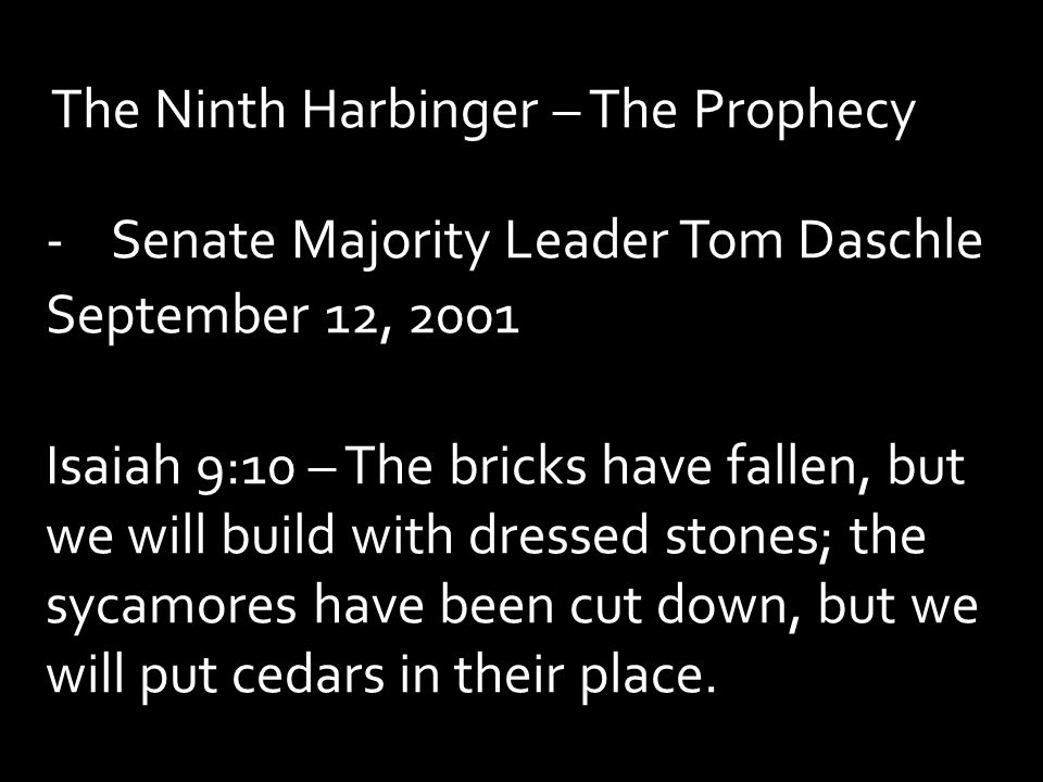 The Ninth Harbinger – The Prophecy -Senate Majority Leader Tom Daschle September 12, 2001 Isaiah 9:10 – The bricks have fallen, but we will build with dressed stones; the sycamores have been cut down, but we will put cedars in their place.