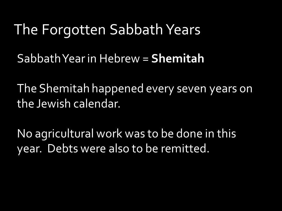 The Forgotten Sabbath Years Sabbath Year in Hebrew = Shemitah The Shemitah happened every seven years on the Jewish calendar.