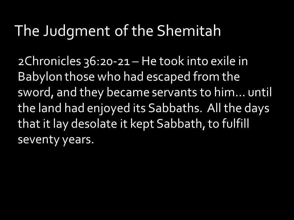 The Judgment of the Shemitah 2Chronicles 36:20-21 – He took into exile in Babylon those who had escaped from the sword, and they became servants to him… until the land had enjoyed its Sabbaths.