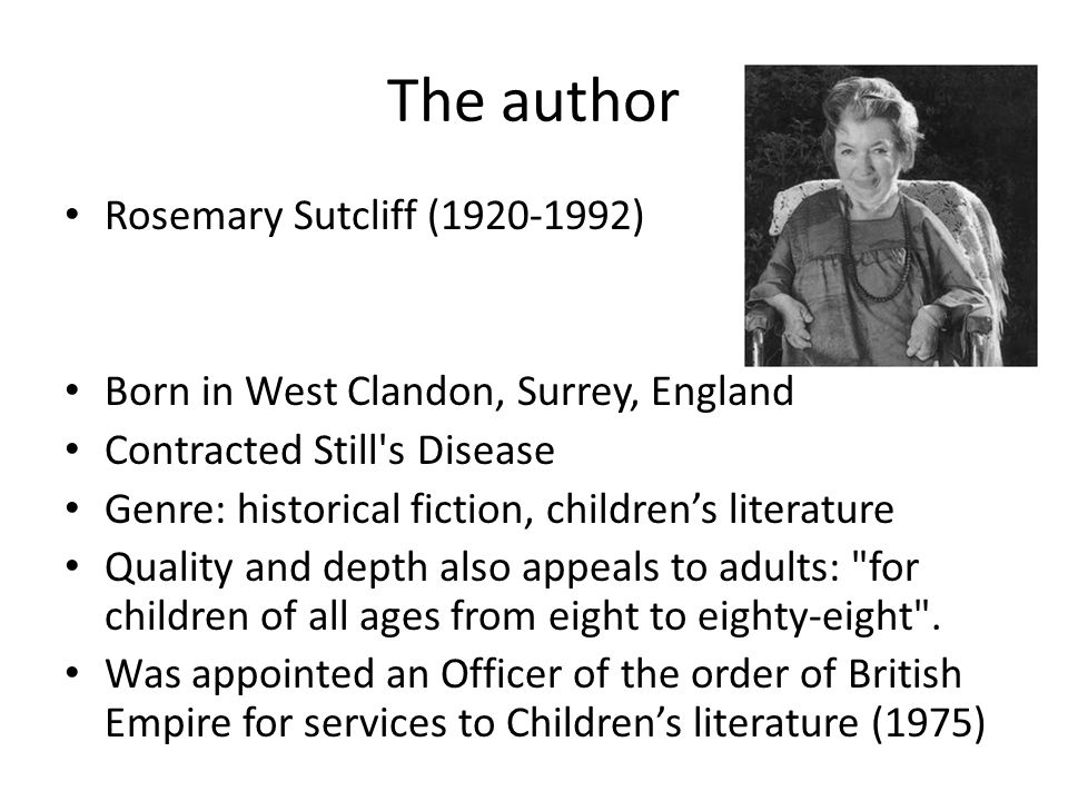 The author Rosemary Sutcliff (1920-1992) Born in West Clandon, Surrey, England Contracted Still s Disease Genre: historical fiction, children's literature Quality and depth also appeals to adults: for children of all ages from eight to eighty-eight .