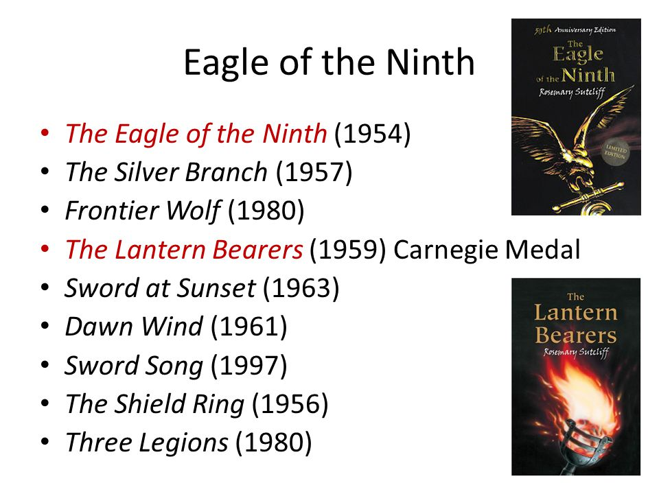 Eagle of the Ninth The Eagle of the Ninth (1954) The Silver Branch (1957) Frontier Wolf (1980) The Lantern Bearers (1959) Carnegie Medal Sword at Sunset (1963) Dawn Wind (1961) Sword Song (1997) The Shield Ring (1956) Three Legions (1980)