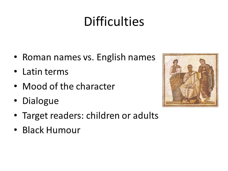 Difficulties Roman names vs. English names Latin terms Mood of the character Dialogue Target readers: children or adults Black Humour