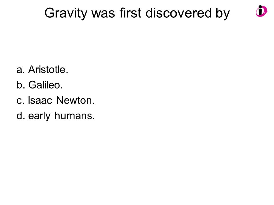 Gravity was first discovered by a.Aristotle. b. Galileo.