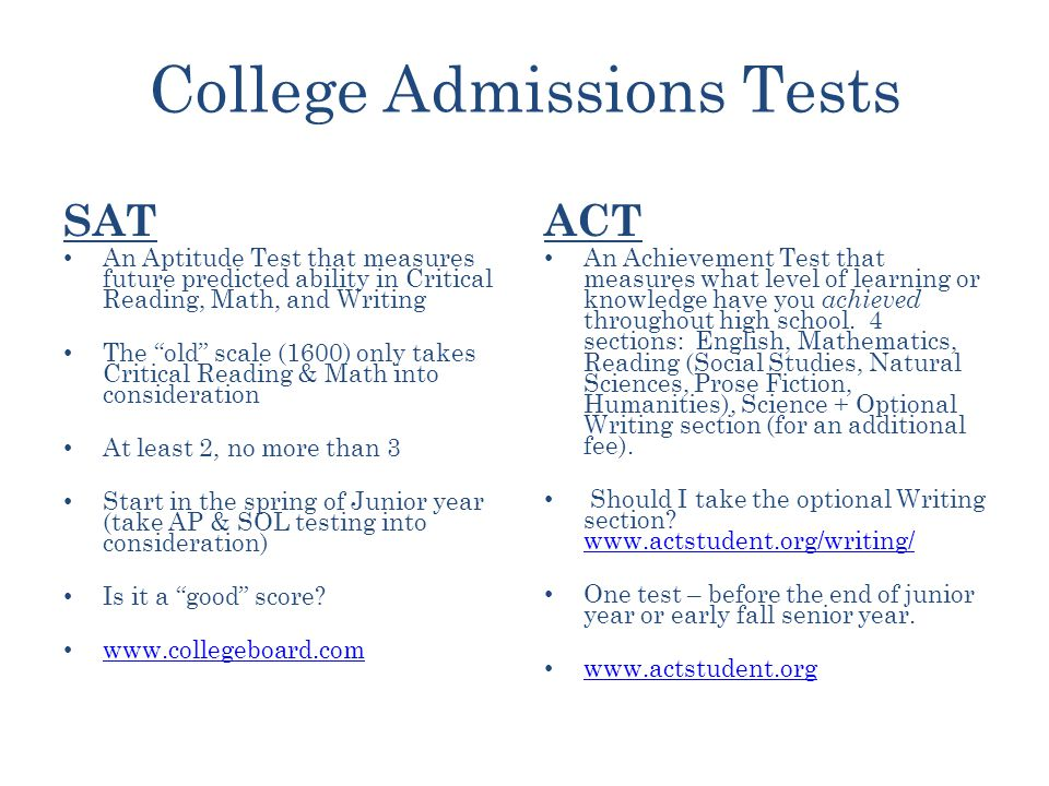 College Admissions Tests SAT An Aptitude Test that measures future predicted ability in Critical Reading, Math, and Writing The old scale (1600) only takes Critical Reading & Math into consideration At least 2, no more than 3 Start in the spring of Junior year (take AP & SOL testing into consideration) Is it a good score.