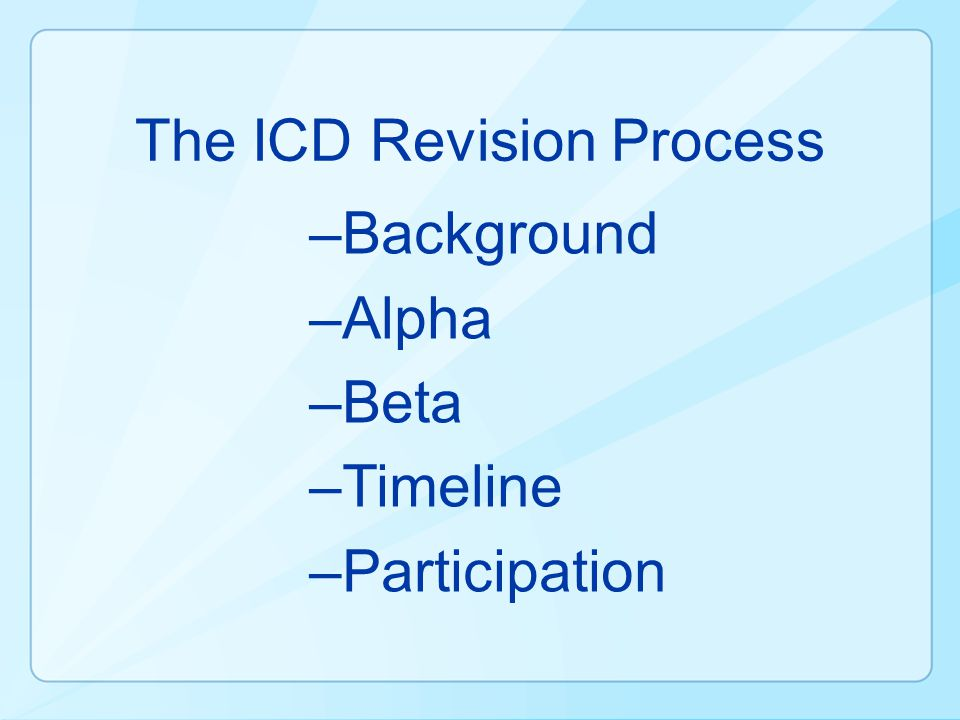 The ICD Revision Process –Background –Alpha –Beta –Timeline –Participation