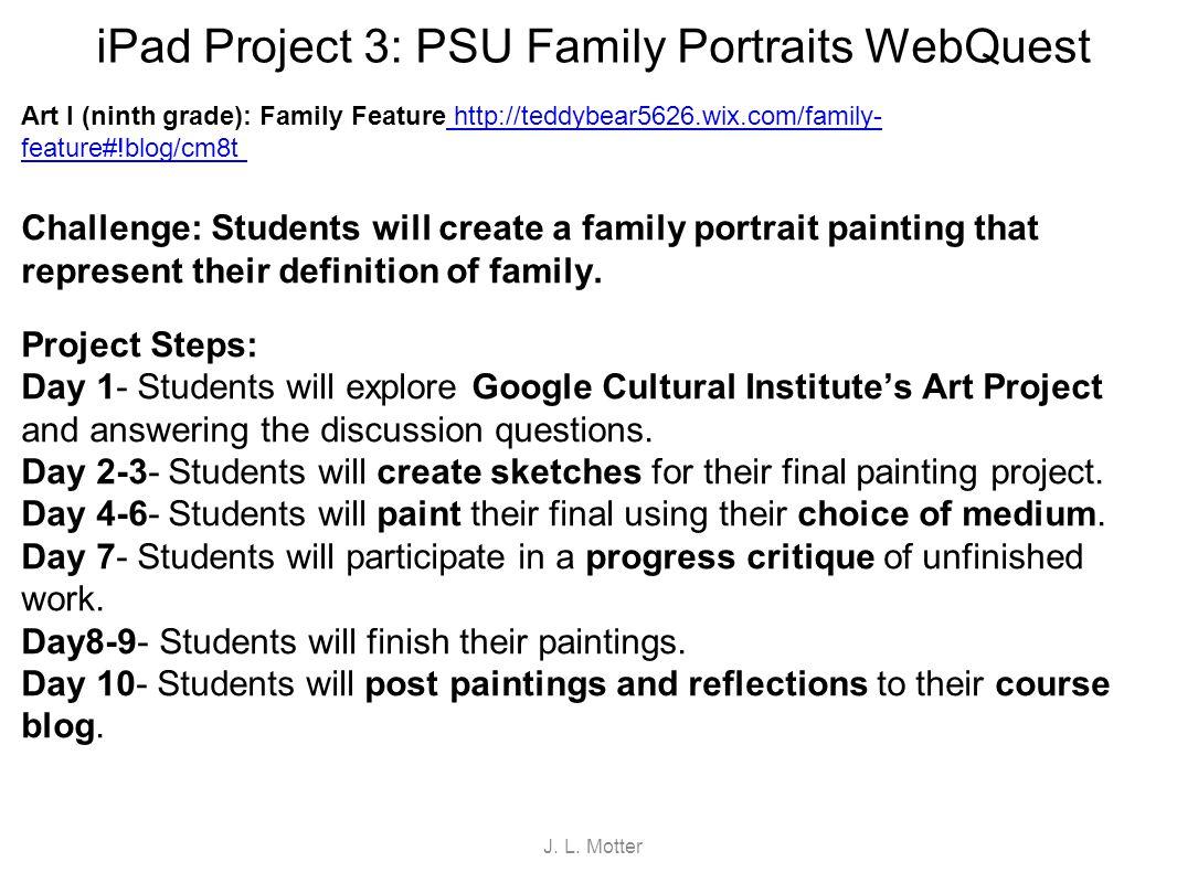 iPad Project 3: PSU Family Portraits WebQuest Art I (ninth grade): Family Feature http://teddybear5626.wix.com/family- feature#!blog/cm8t http://teddy