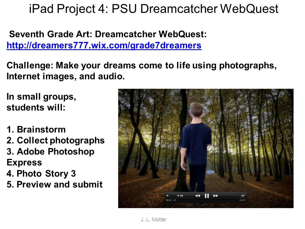 iPad Project 4: PSU Dreamcatcher WebQuest Seventh Grade Art: Dreamcatcher WebQuest: http://dreamers777.wix.com/grade7dreamers http://dreamers777.wix.c