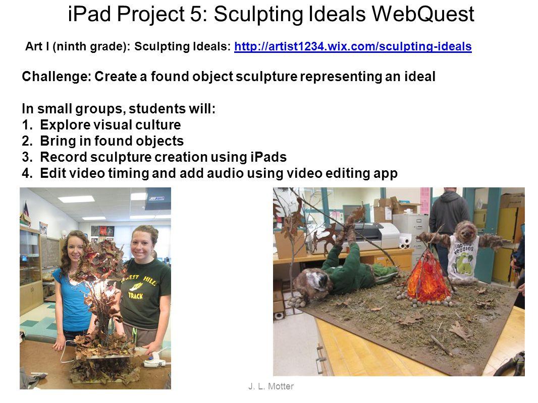 iPad Project 5: Sculpting Ideals WebQuest Art I (ninth grade): Sculpting Ideals: http://artist1234.wix.com/sculpting-idealshttp://artist1234.wix.com/s