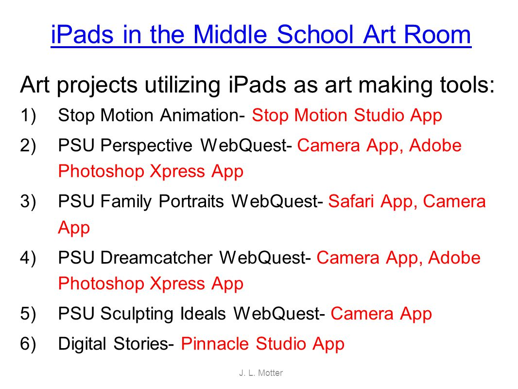 iPads in the Middle School Art Room Art projects utilizing iPads as art making tools: 1)Stop Motion Animation- Stop Motion Studio App 2)PSU Perspectiv