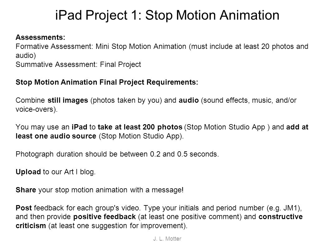 iPad Project 1: Stop Motion Animation Resources iPad: iPad Tutorial http://www.youtube.com/watch?v=sLzCXB-BD9ghttp://www.youtube.com/watch?v=sLzCXB-BD9g iPad User s Guide http://manuals.info.apple.com/en_US/ipad_user_guide.pdfhttp://manuals.info.apple.com/en_US/ipad_user_guide.pdf iPad Cheat Sheet http://www.dummies.com/how-to/content/ipad-for-dummies-cheat- sheet.htmlhttp://www.dummies.com/how-to/content/ipad-for-dummies-cheat- sheet.html Stop Motion Animation Examples: Super Mario Bros.