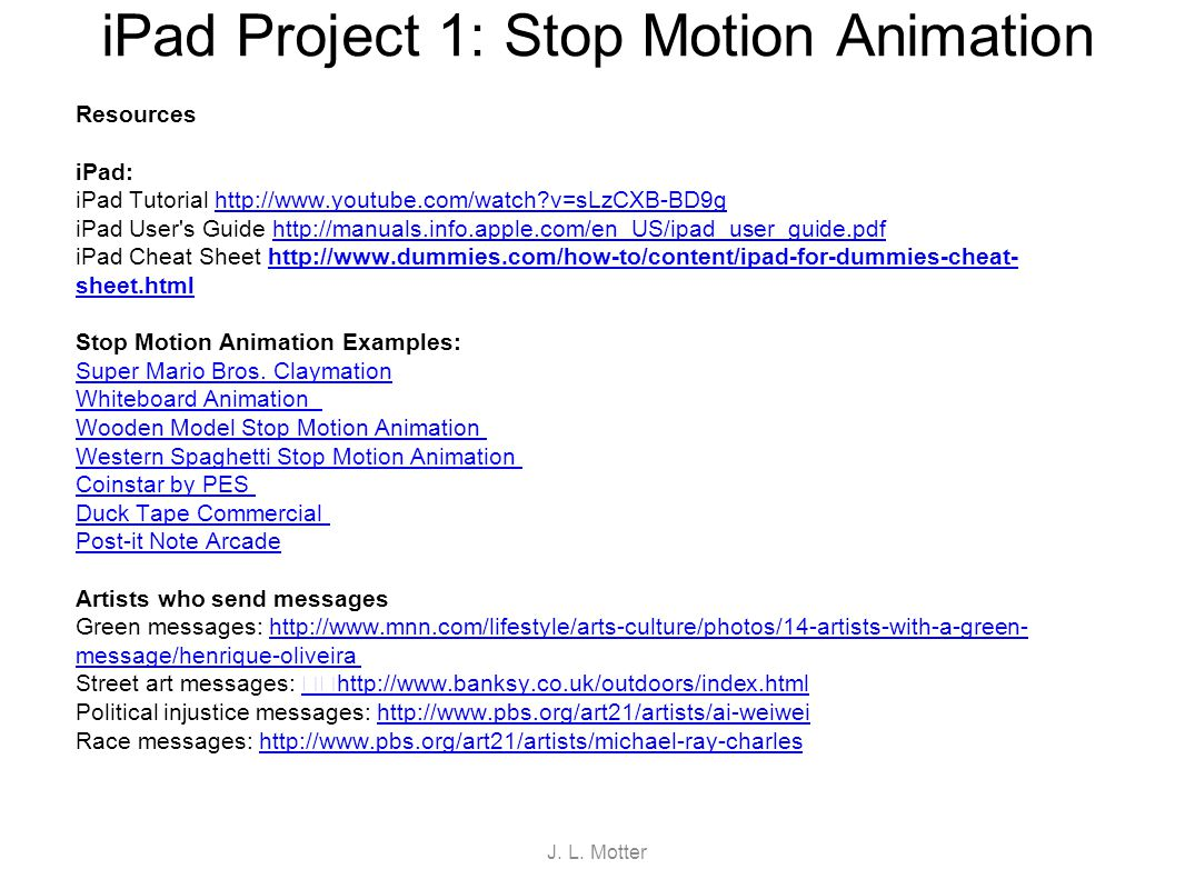 iPad Project 1: Stop Motion Animation Resources iPad: iPad Tutorial http://www.youtube.com/watch?v=sLzCXB-BD9ghttp://www.youtube.com/watch?v=sLzCXB-BD