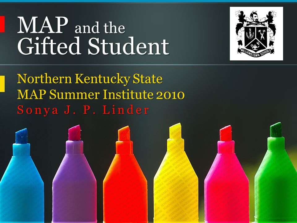 MAP and the Gifted Student Northern Kentucky State MAP Summer Institute 2010 Sonya J. P. Linder