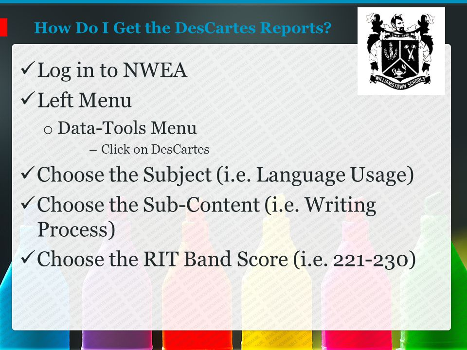 How Do I Get the DesCartes Reports? Log in to NWEA Left Menu o Data-Tools Menu – Click on DesCartes Choose the Subject (i.e. Language Usage) Choose th