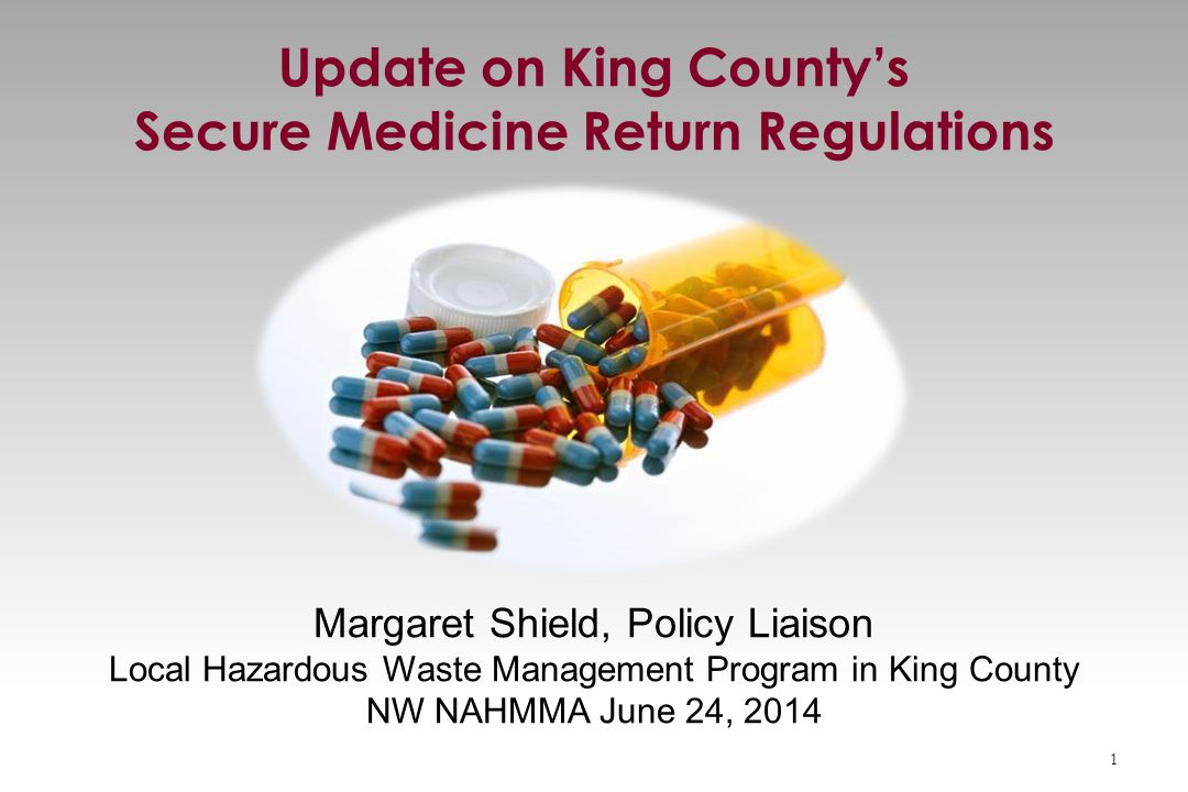 Margaret Shield, Policy Liaison Local Hazardous Waste Management Program in King County NW NAHMMA June 24, 2014 Update on King County's Secure Medicine Return Regulations 1