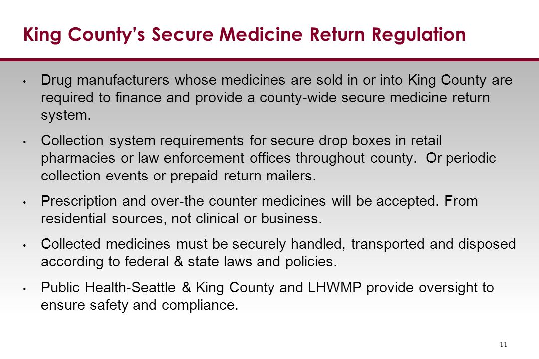 King County's Secure Medicine Return Regulation Drug manufacturers whose medicines are sold in or into King County are required to finance and provide a county-wide secure medicine return system.