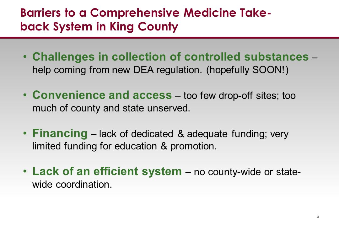 Barriers to a Comprehensive Medicine Take- back System in King County 6 Challenges in collection of controlled substances – help coming from new DEA regulation.