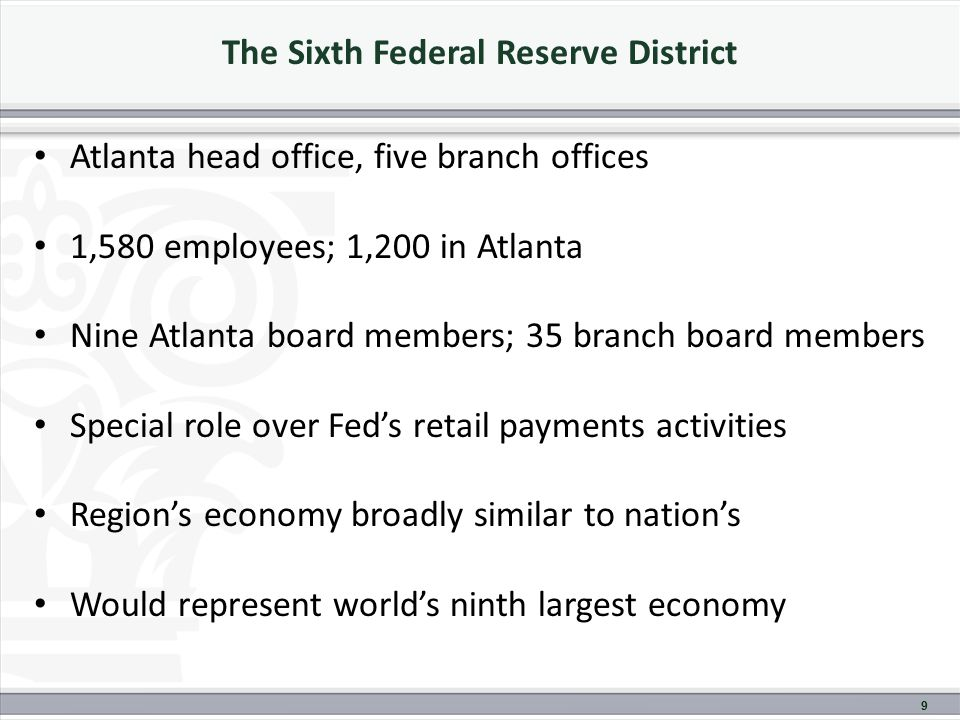 The Sixth Federal Reserve District Atlanta head office, five branch offices 1,580 employees; 1,200 in Atlanta Nine Atlanta board members; 35 branch board members Special role over Fed's retail payments activities Region's economy broadly similar to nation's Would represent world's ninth largest economy 9