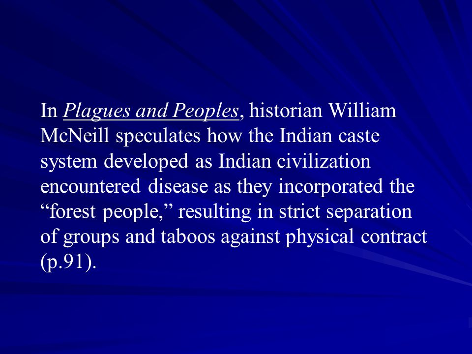 In Plagues and Peoples, historian William McNeill speculates how the Indian caste system developed as Indian civilization encountered disease as they incorporated the forest people, resulting in strict separation of groups and taboos against physical contract (p.91).