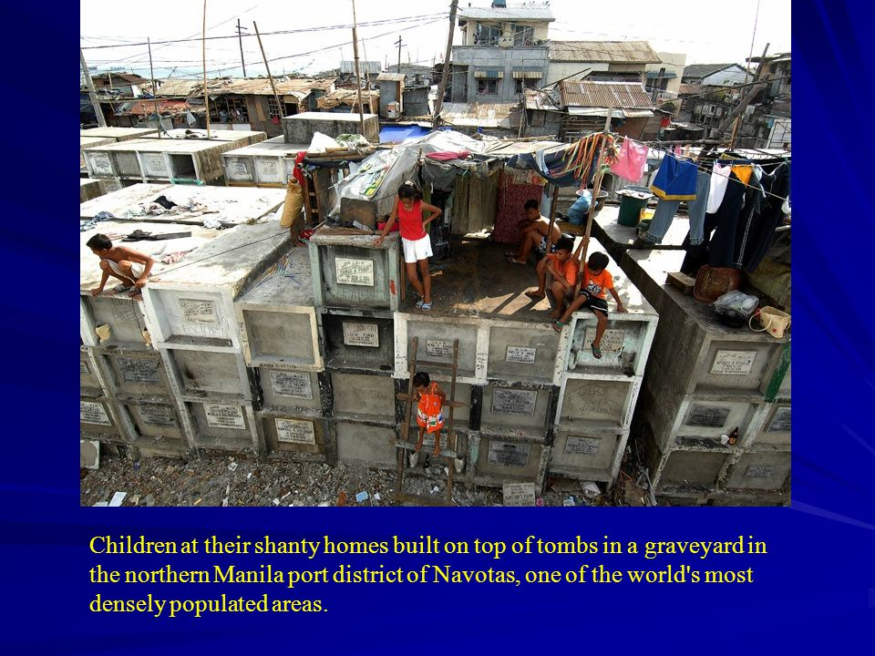 Children at their shanty homes built on top of tombs in a graveyard in the northern Manila port district of Navotas, one of the world s most densely populated areas.