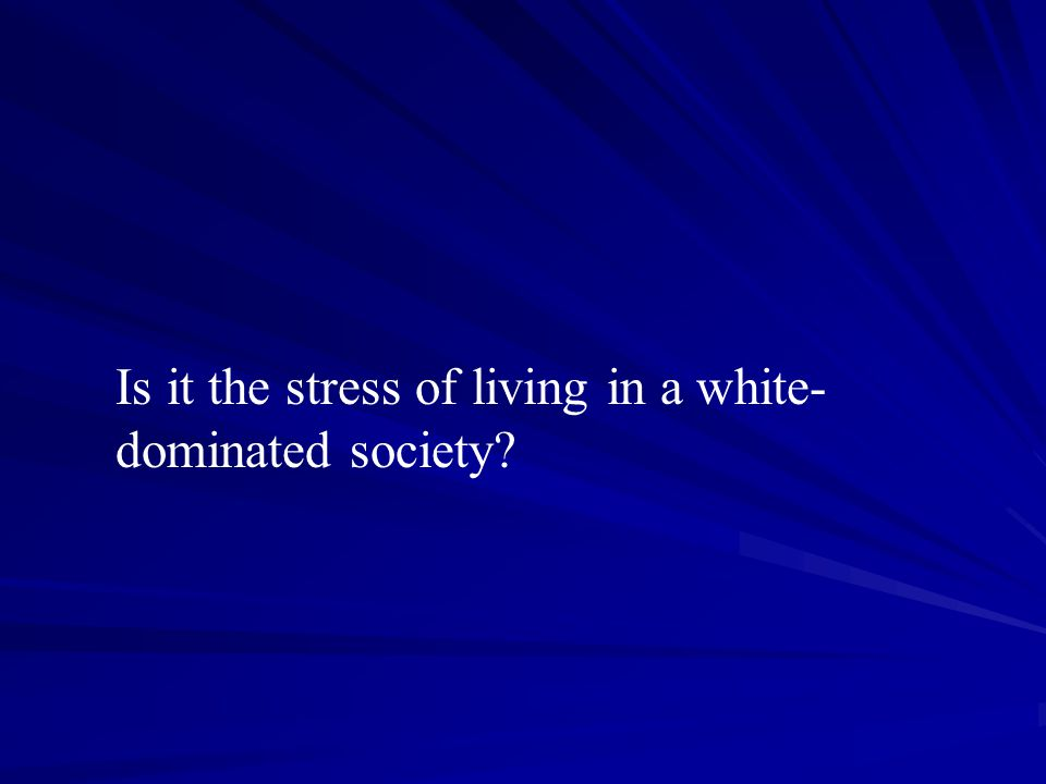 Is it the stress of living in a white- dominated society?