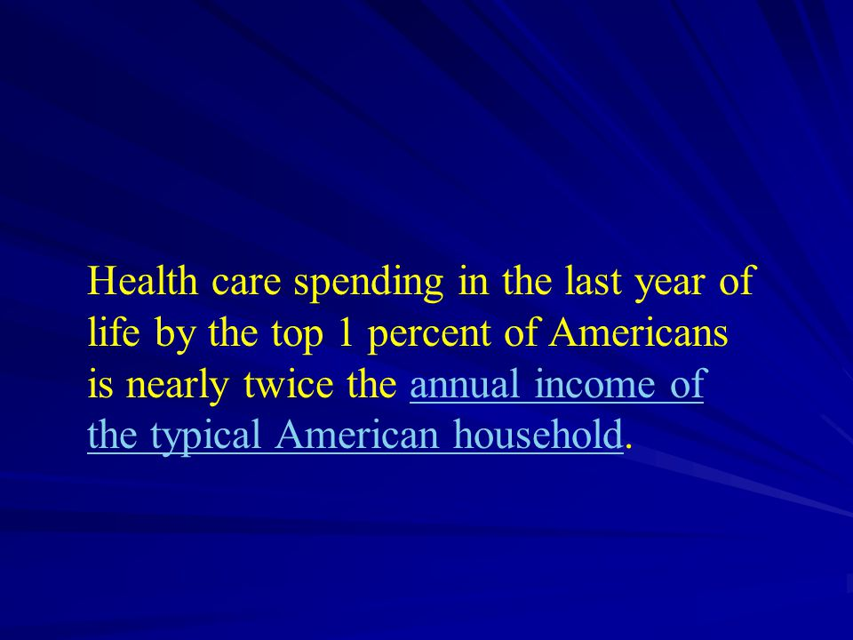 Health care spending in the last year of life by the top 1 percent of Americans is nearly twice the annual income of the typical American household.annual income of the typical American household