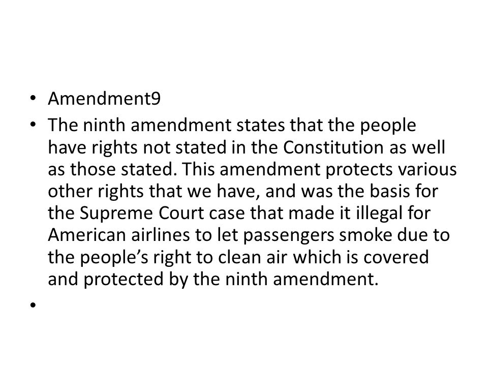 Amendment 10 The tenth amendment states that all and any powers which are not specifically stated and given to the federal government by default fall to the state governments.