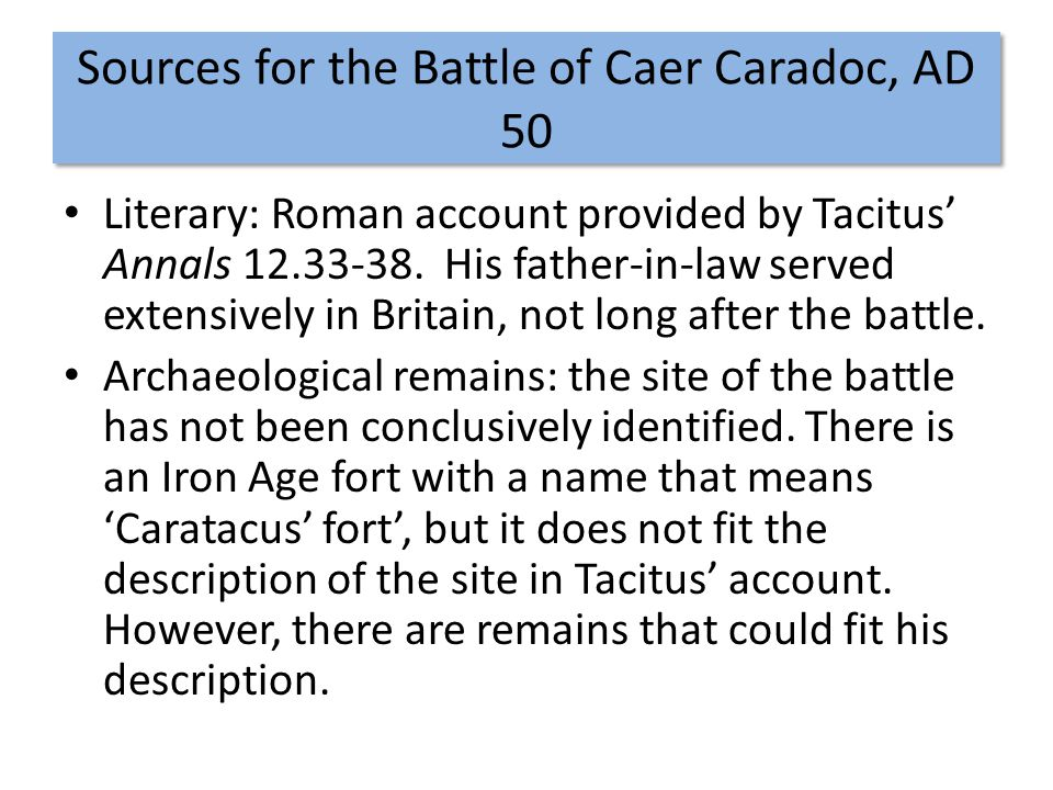 Sources for the Battle of Caer Caradoc, AD 50 Literary: Roman account provided by Tacitus' Annals 12.33-38. His father-in-law served extensively in Br