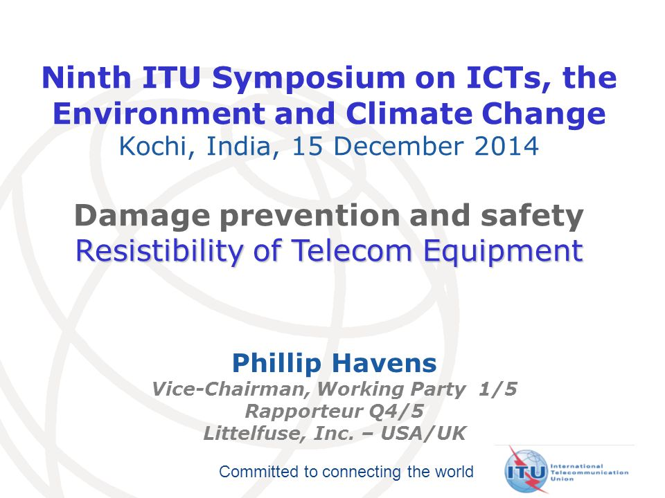 Committed to connecting the world Ninth ITU Symposium on ICTs, the Environment and Climate Change Kochi, India, 15 December 2014 Damage prevention and safety Resistibility of Telecom Equipment Phillip Havens Vice-Chairman, Working Party 1/5 Rapporteur Q4/5 Littelfuse, Inc.