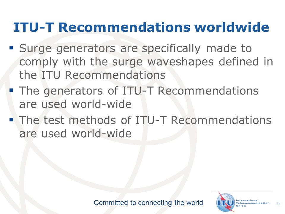 Committed to connecting the world ITU-T Recommendations worldwide  Surge generators are specifically made to comply with the surge waveshapes defined in the ITU Recommendations  The generators of ITU-T Recommendations are used world-wide  The test methods of ITU-T Recommendations are used world-wide 11