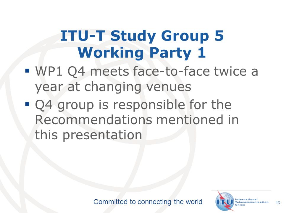 Committed to connecting the world ITU-T Study Group 5 Working Party 1  WP1 Q4 meets face-to-face twice a year at changing venues  Q4 group is responsible for the Recommendations mentioned in this presentation 13