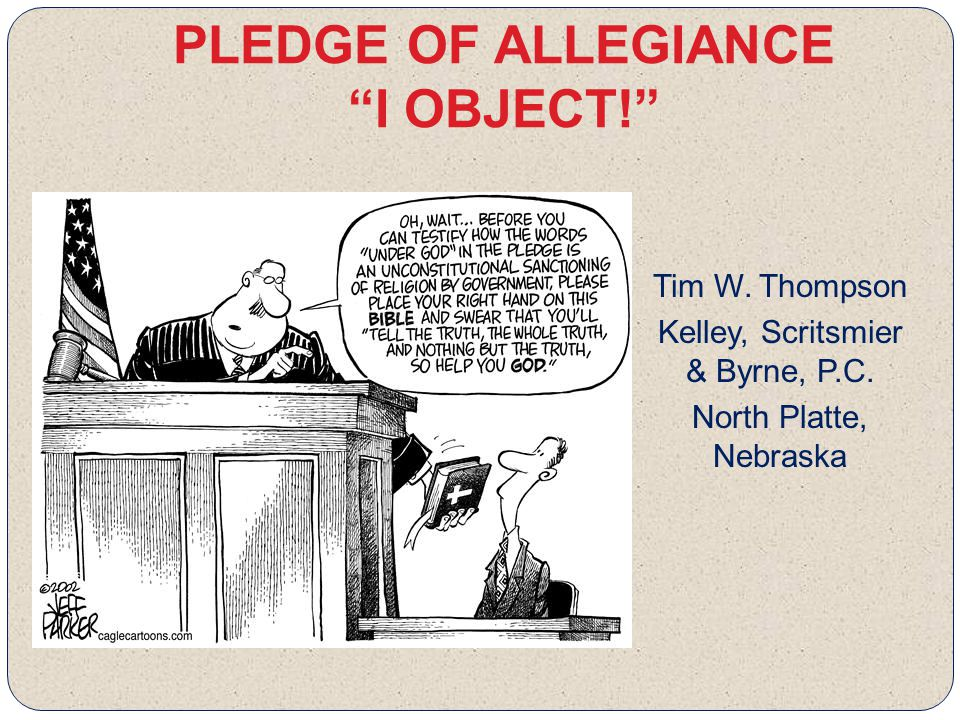 PLEDGE OF ALLEGIANCE I OBJECT! Tim W. Thompson Kelley, Scritsmier & Byrne, P.C.