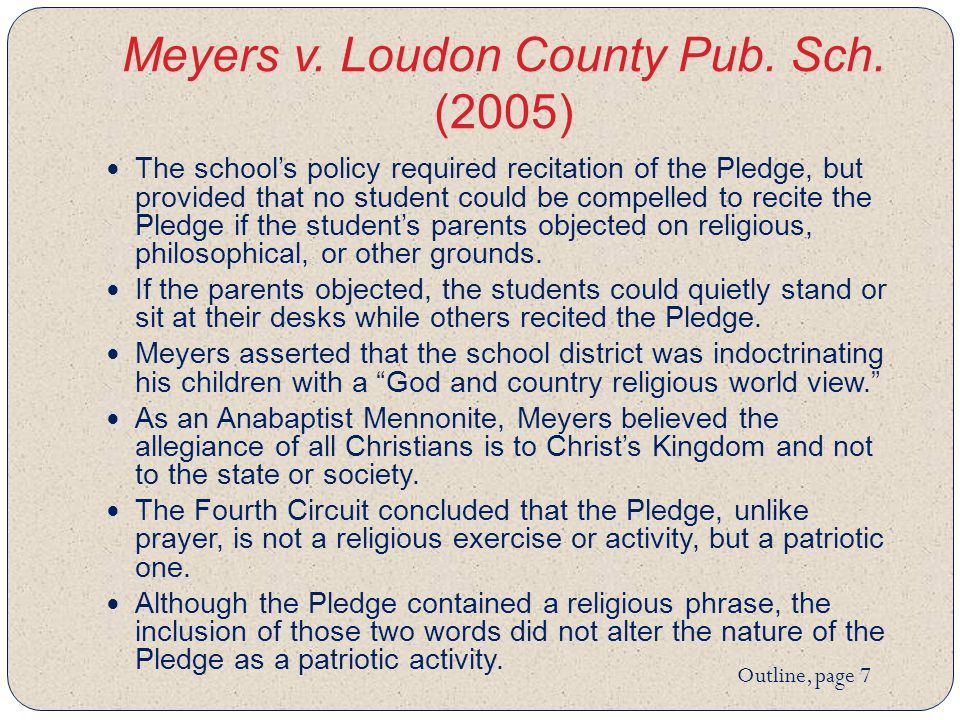 Meyers v. Loudon County Pub. Sch. (2005) The school's policy required recitation of the Pledge, but provided that no student could be compelled to rec