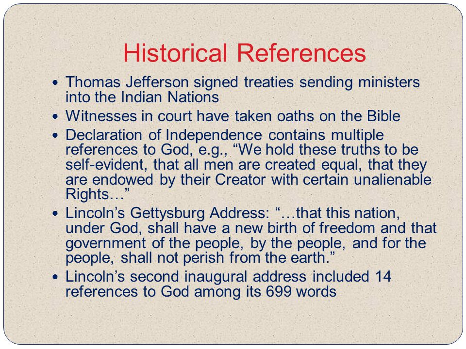 Historical References Thomas Jefferson signed treaties sending ministers into the Indian Nations Witnesses in court have taken oaths on the Bible Declaration of Independence contains multiple references to God, e.g., We hold these truths to be self-evident, that all men are created equal, that they are endowed by their Creator with certain unalienable Rights… Lincoln's Gettysburg Address: …that this nation, under God, shall have a new birth of freedom and that government of the people, by the people, and for the people, shall not perish from the earth. Lincoln's second inaugural address included 14 references to God among its 699 words