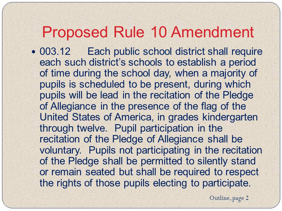 Proposed Rule 10 Amendment 003.12Each public school district shall require each such district's schools to establish a period of time during the school day, when a majority of pupils is scheduled to be present, during which pupils will be lead in the recitation of the Pledge of Allegiance in the presence of the flag of the United States of America, in grades kindergarten through twelve.
