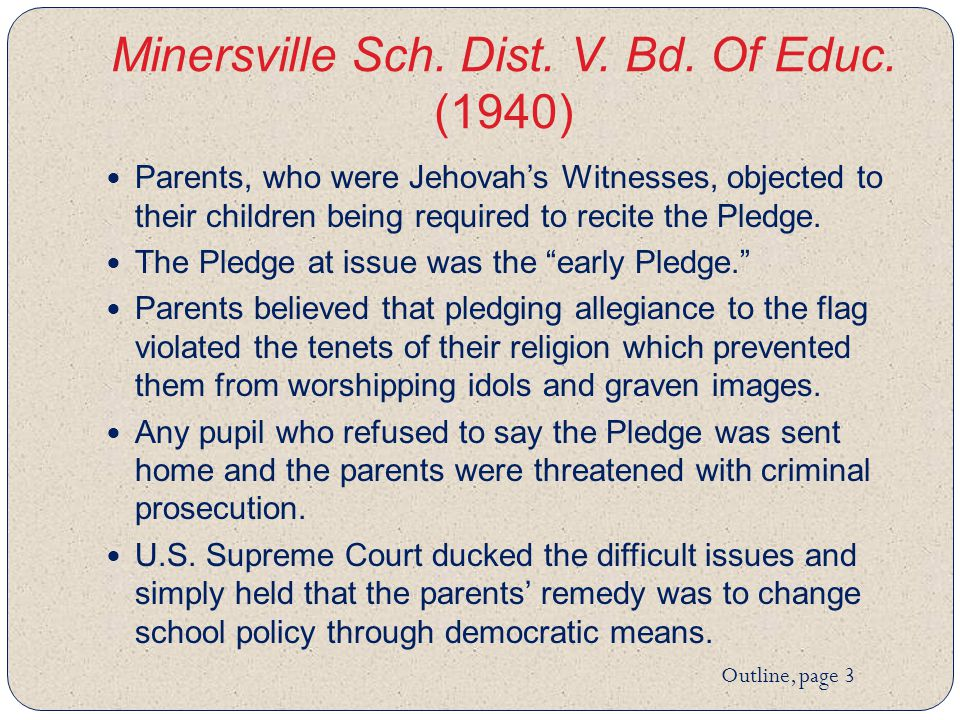 Minersville Sch. Dist. V. Bd. Of Educ. (1940) Parents, who were Jehovah's Witnesses, objected to their children being required to recite the Pledge. T