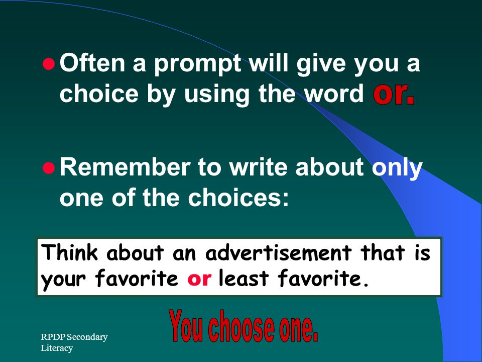 RPDP Secondary Literacy Often a prompt will give you a choice by using the word Remember to write about only one of the choices: Think about an advertisement that is your favorite or least favorite.