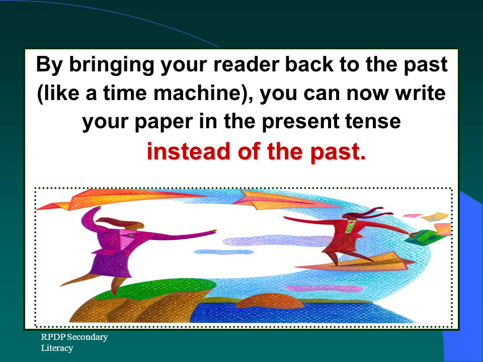 RPDP Secondary Literacy By bringing your reader back to the past (like a time machine), you can now write your paper in the present tense instead of the past.