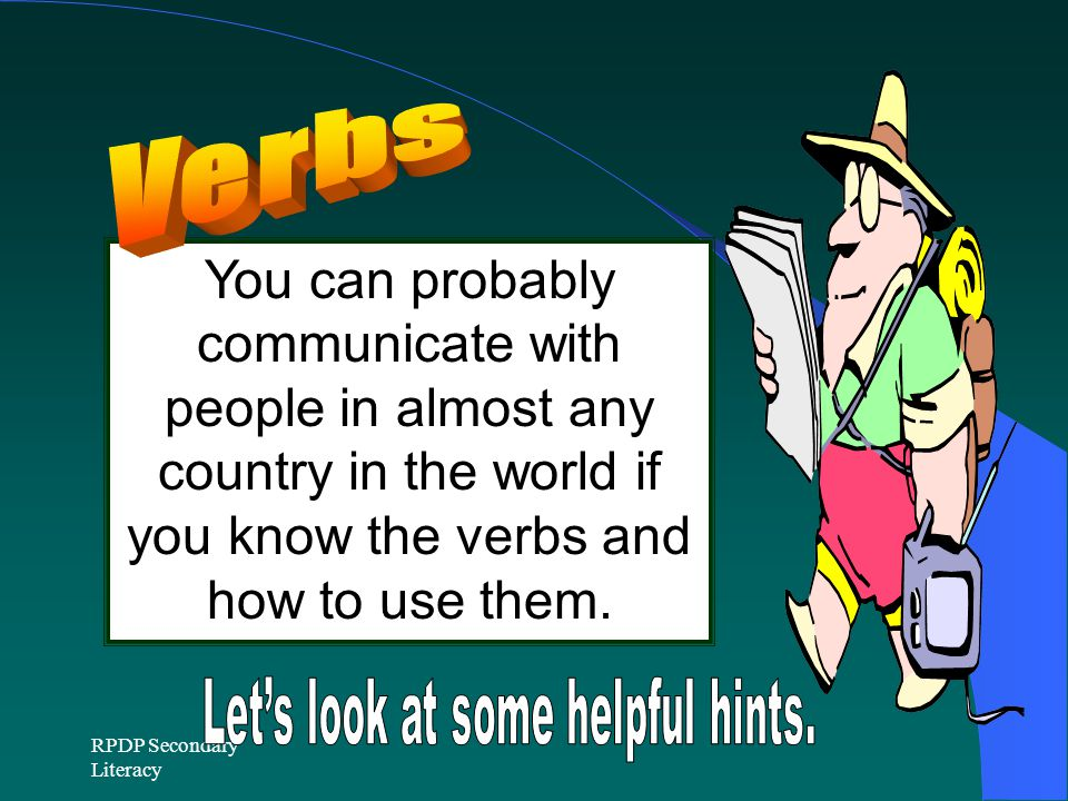 RPDP Secondary Literacy You can probably communicate with people in almost any country in the world if you know the verbs and how to use them.