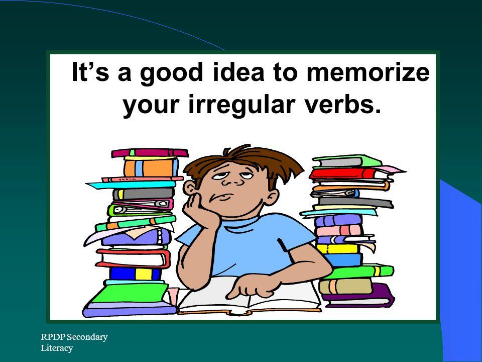 RPDP Secondary Literacy It's a good idea to memorize your irregular verbs.