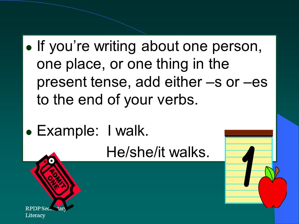 RPDP Secondary Literacy If you're writing about one person, one place, or one thing in the present tense, add either –s or –es to the end of your verbs.