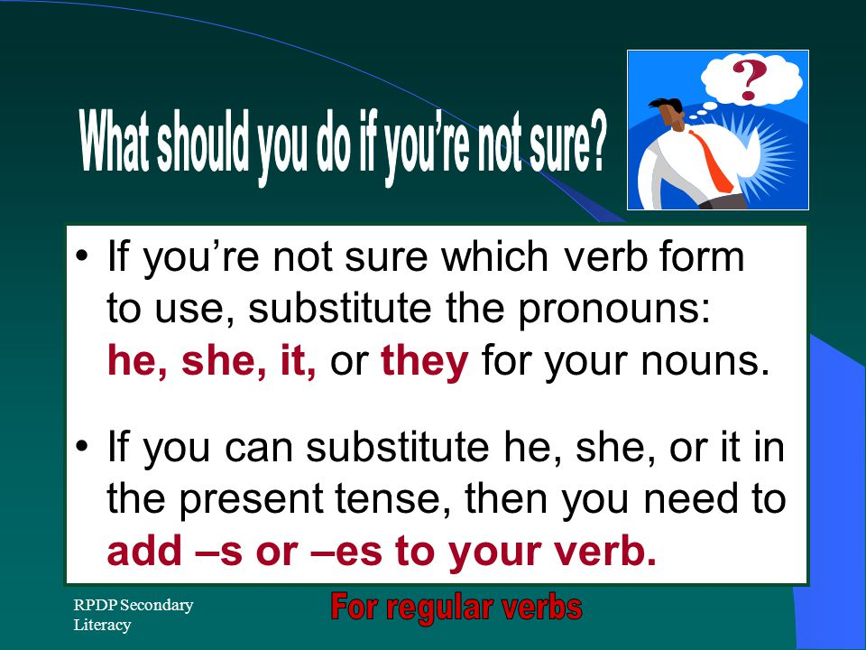 RPDP Secondary Literacy If you're not sure which verb form to use, substitute the pronouns: he, she, it, or they for your nouns.