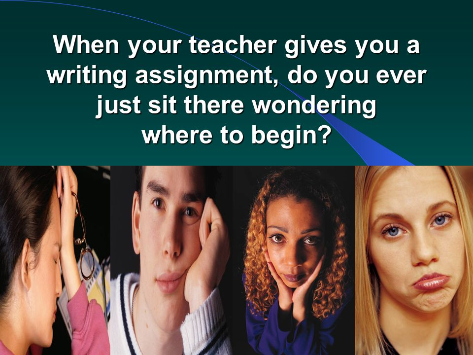 RPDP Secondary Literacy When your teacher gives you a writing assignment, do you ever just sit there wondering where to begin?