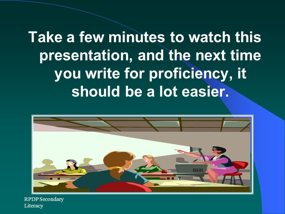 RPDP Secondary Literacy Take a few minutes to watch this presentation, and the next time you write for proficiency, it should be a lot easier.