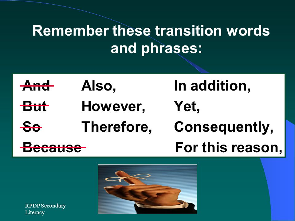 RPDP Secondary Literacy Remember these transition words and phrases: And Also, In addition, But However, Yet, So Therefore, Consequently, Because For this reason,