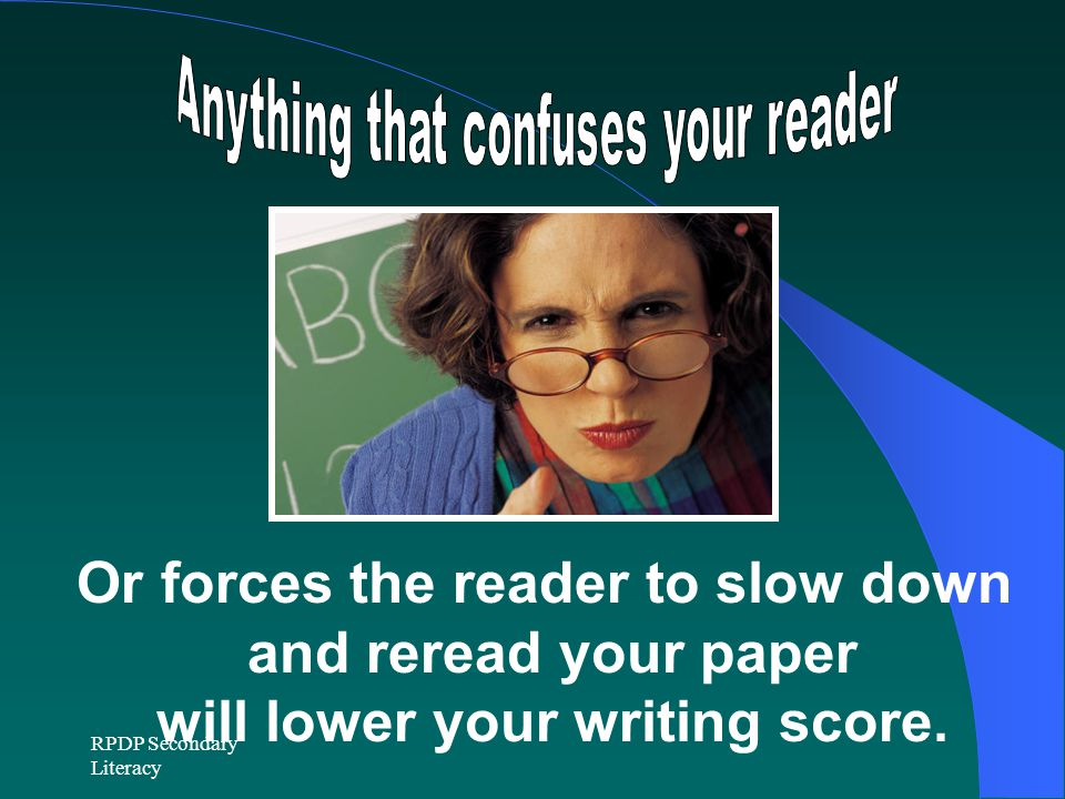 RPDP Secondary Literacy Or forces the reader to slow down and reread your paper will lower your writing score.