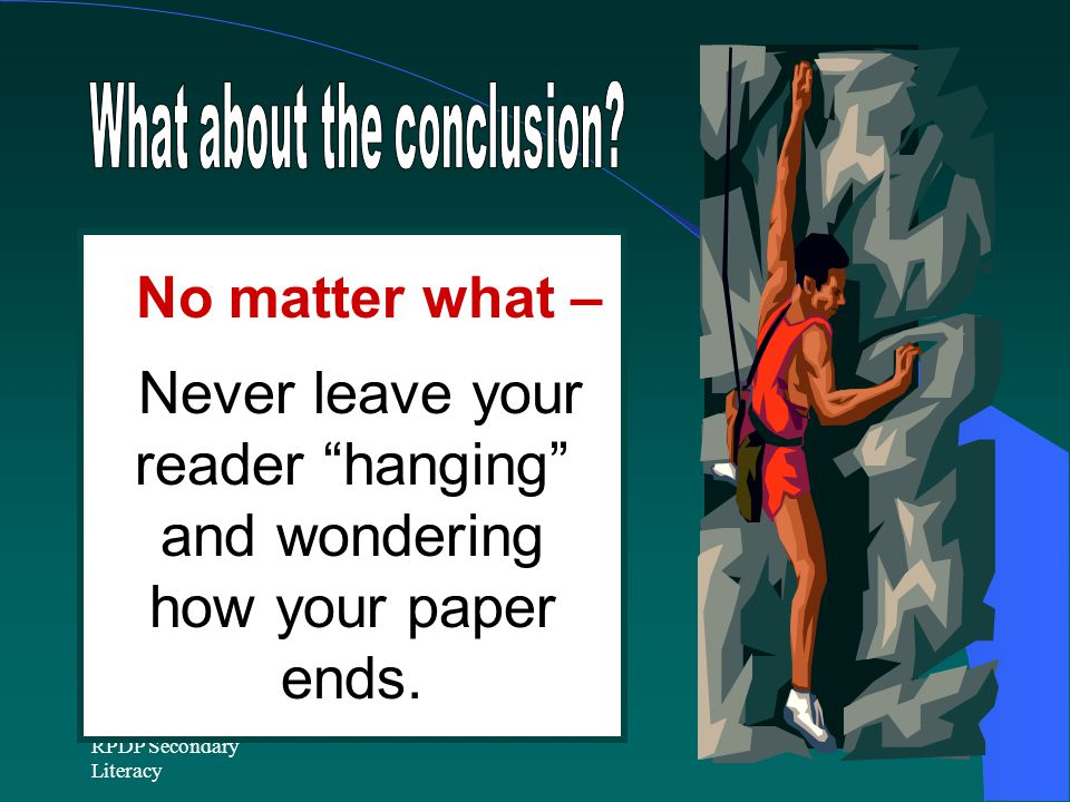 RPDP Secondary Literacy No matter what – Never leave your reader hanging and wondering how your paper ends.