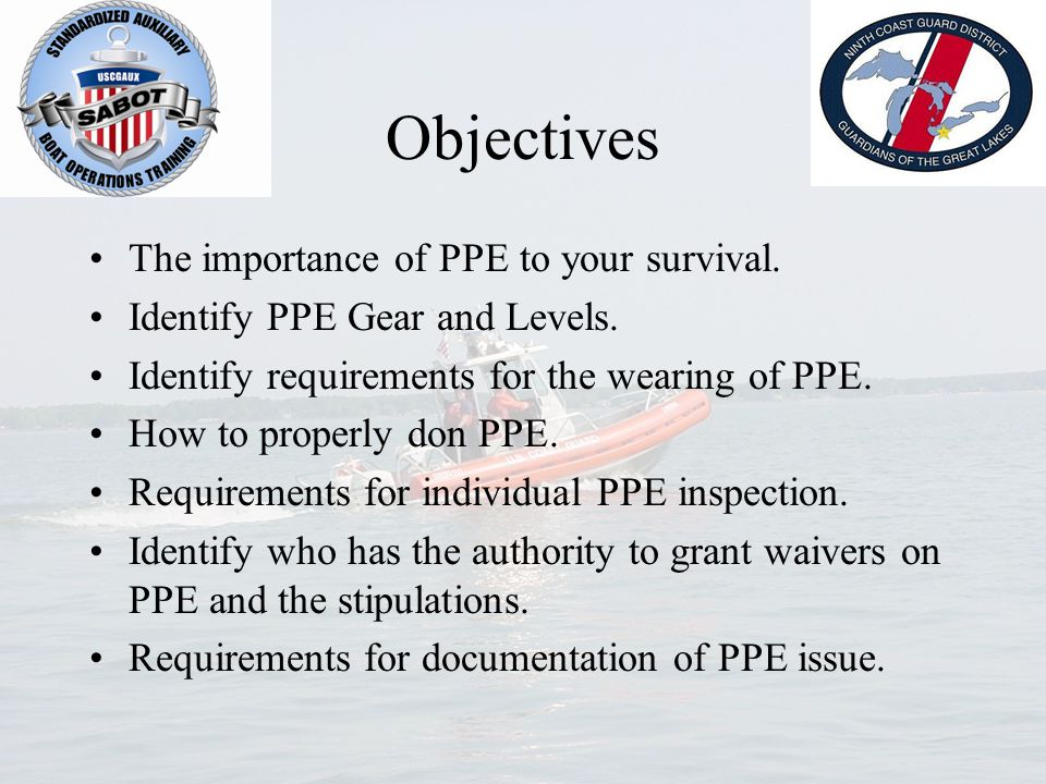 Objectives The importance of PPE to your survival. Identify PPE Gear and Levels. Identify requirements for the wearing of PPE. How to properly don PPE