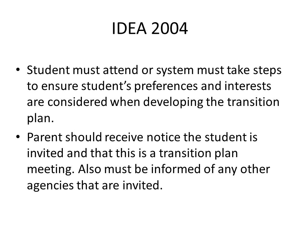 IDEA 2004 Student must attend or system must take steps to ensure student's preferences and interests are considered when developing the transition plan.