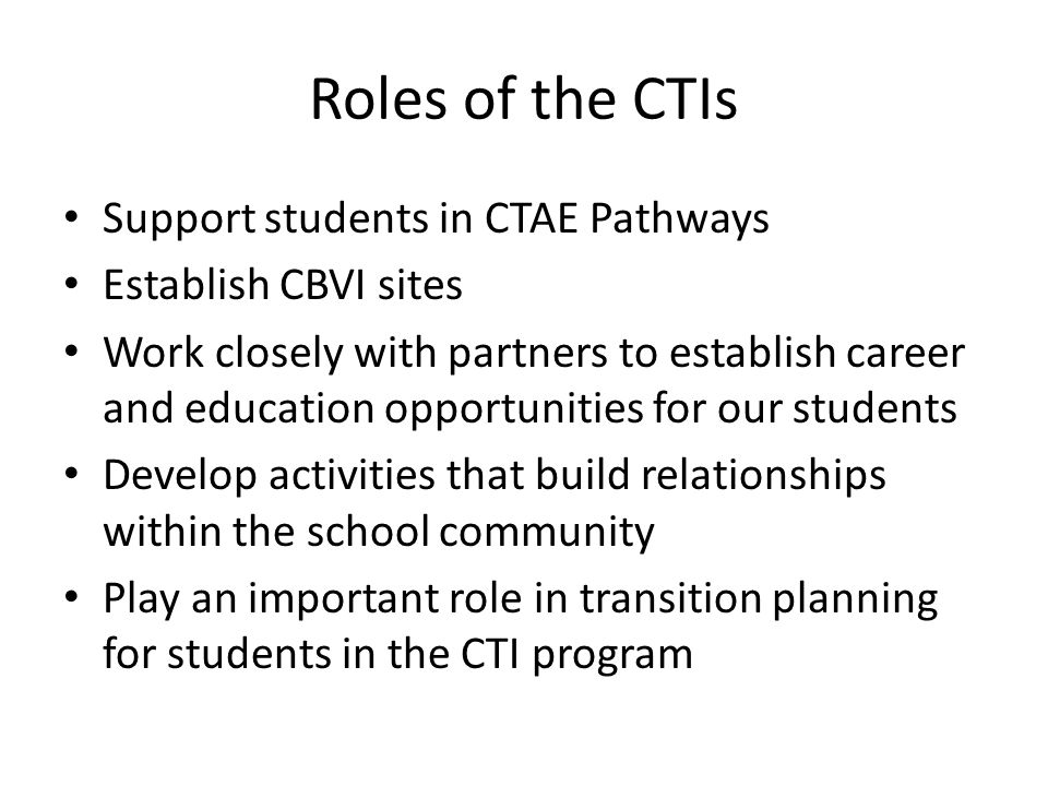 Roles of the CTIs Support students in CTAE Pathways Establish CBVI sites Work closely with partners to establish career and education opportunities for our students Develop activities that build relationships within the school community Play an important role in transition planning for students in the CTI program