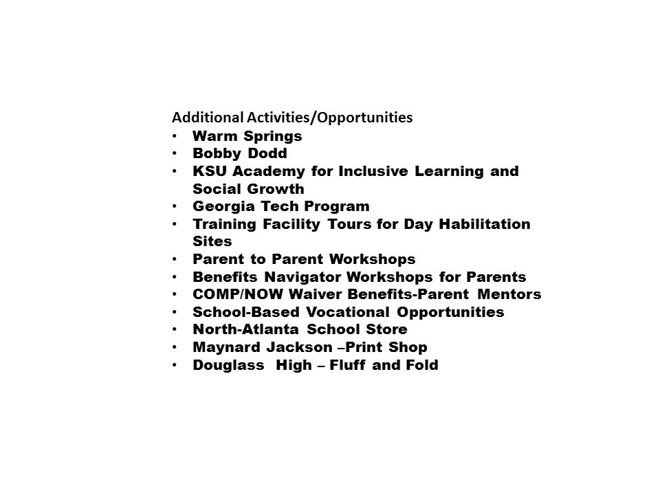 Additional Activities/Opportunities Warm Springs Bobby Dodd KSU Academy for Inclusive Learning and Social Growth Georgia Tech Program Training Facility Tours for Day Habilitation Sites Parent to Parent Workshops Benefits Navigator Workshops for Parents COMP/NOW Waiver Benefits-Parent Mentors School-Based Vocational Opportunities North-Atlanta School Store Maynard Jackson –Print Shop Douglass High – Fluff and Fold